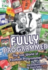 Fully Programmed : The Lost World of Football Programmes - Book