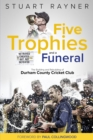 Five Trophies and a Funeral : The Building and Rebuilding of Durham County Cricket Club - Book