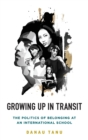 Growing Up in Transit : The Politics of Belonging at an International School - Book