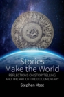 Stories Make the World : Reflections on Storytelling and the Art of the Documentary - Book