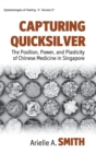 Capturing Quicksilver : The Position, Power, and Plasticity of Chinese Medicine in Singapore - Book