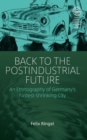 Back to the Postindustrial Future : An Ethnography of Germany's Fastest Shrinking City - Book