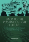 Back to the Postindustrial Future : An Ethnography of Germany's Fastest-Shrinking City - eBook