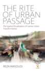 The Rite of Urban Passage : The Spatial Ritualization of Iranian Urban Transformation - Book