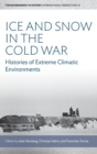 Ice and Snow in the Cold War : Histories of Extreme Climatic Environments - Book