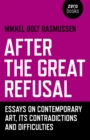 After the Great Refusal : Essays on Contemporary Art, Its Contradictions and Difficulties - Book