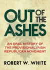 Out of the Ashes : An Oral History of the Provisional Irish Republican Movement - eBook