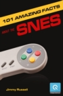 101 Amazing Facts about the SNES : ...also known as the Super Famicom - eBook