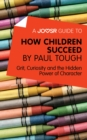 A Joosr Guide to... How Children Succeed by Paul Tough : Grit, Curiosity, and the Hidden Power of Character - eBook