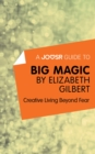 A Joosr Guide to... Big Magic by Elizabeth Gilbert : Creative Living Beyond Fear - eBook