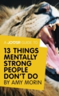 A Joosr Guide to... 13 Things Mentally Strong People Don't Do by Amy Morin : Take Back Your Power, Embrace Change, Face Your Fears, and Train Your Brain for Happiness and Success - eBook