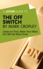 A Joosr Guide to... The Off Switch by Mark Cropley : Leave on Time, Relax Your Mind but Still Get More Done - eBook