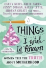 Things I Wish I'd Known : Women Tell the Truth About Motherhood - Book