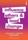 A Practical Guide to Persuasion : Influence others and lead change - Book