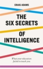 The Six Secrets of Intelligence : What your education failed to teach you - Book