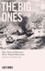 The Big Ones : How Natural Disasters Have Shaped Us (And What We Can Do About Them) - Book
