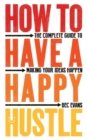 How to Have a Happy Hustle : The Complete Guide to Making Your Ideas Happen - Book