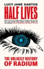 Half Lives : The Unlikely History of Radium - Book