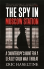 The Spy in Moscow Station : A Counterspy's Hunt for a Deadly Cold War Threat - Book