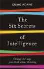 The Six Secrets of Intelligence : Change the way you think about thinking - Book
