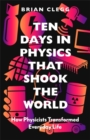 Ten Days in Physics that Shook the World : How Physicists Changed Everyday Life - Book