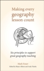 Making Every Geography Lesson Count : Six principles to support great geography teaching - eBook