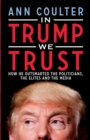 In Trump We Trust : How He Outsmarted the Politicians, the Elites and the Media - eBook