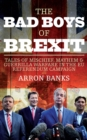 The Bad Boys of Brexit : Tales of Mischief, Mayhem & Guerrilla Warfare in the EU Referendum Campaign - Book