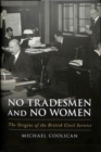 No Tradesmen and No Women : The Origins of the British Civil Service - Book
