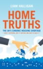 Home Truths : The UK's chronic housing shortage - how it happened, why it matters and the way to solve it - Book