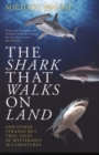 The Shark That Walks on Land : ... and Other Strange But True Tales of Mysterious Sea Creatures - Book