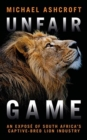 Unfair Game : An expose of South Africa's captive-bred lion industry - Book