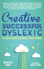 Creative, Successful, Dyslexic : 23 High Achievers Share Their Stories - Book