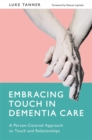 Embracing Touch in Dementia Care : A Person-Centred Approach to Touch and Relationships - Book