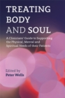 Treating Body and Soul : A Clinicians' Guide to Supporting the Physical, Mental and Spiritual Needs of Their Patients - Book