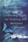 Building Continuing Bonds for Grieving and Bereaved Children : A Guide for Counsellors and Practitioners - Book