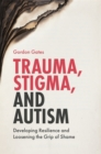Trauma, Stigma, and Autism : Developing Resilience and Loosening the Grip of Shame - Book