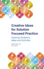 Creative Ideas for Solution Focused Practice : Inspiring Guidance, Ideas and Activities - Book