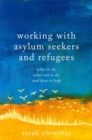 Working with Asylum Seekers and Refugees : What to Do, What Not to Do, and How to Help - Book