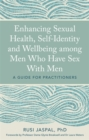 Enhancing Sexual Health, Self-Identity and Wellbeing among Men Who Have Sex With Men : A Guide for Practitioners - Book