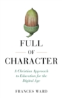 Full of Character : A Christian Approach to Education for the Digital Age - Book