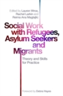 Social Work with Refugees, Asylum Seekers and Migrants : Theory and Skills for Practice - Book