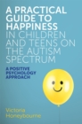 A Practical Guide to Happiness in Children and Teens on the Autism Spectrum : A Positive Psychology Approach - Book