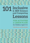 101 Inclusive and SEN Science and Computing Lessons : Fun Activities and Lesson Plans for Children Aged 3 - 11 - Book