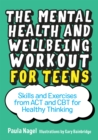 The Mental Health and Wellbeing Workout for Teens : Skills and Exercises from Act and CBT for Healthy Thinking - Book
