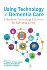 Using Technology in Dementia Care : A Guide to Technology Solutions for Everyday Living - Book