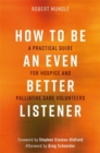 How to Be an Even Better Listener : A Practical Guide for Hospice and Palliative Care Volunteers - Book