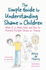 The Simple Guide to Understanding Shame in Children : What it is, What Helps and How to Prevent Further Stress or Trauma - Book