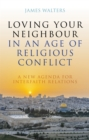 Loving Your Neighbour in an Age of Religious Conflict : A New Agenda for Interfaith Relations - Book