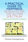 A Practical Guide to Happiness in Adults on the Autism Spectrum : A Positive Psychology Approach - Book
